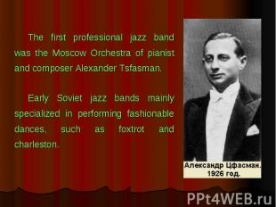 The first professional jazz band was the Moscow Orchestra of pianist and compose