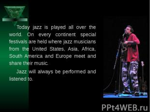 Today jazz is played all over the world. On every continent special festivals ar