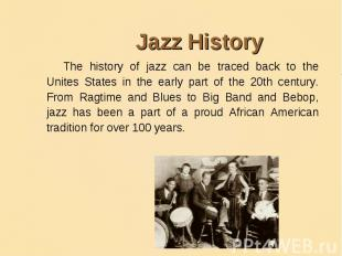 Jazz HistoryThe history of jazz can be traced back to the Unites States in the e