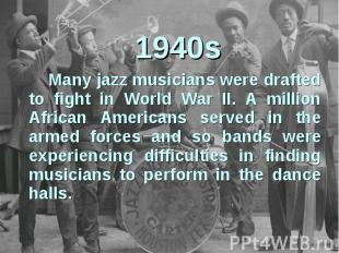 1940sMany jazz musicians were drafted to fight in World War II. A million Africa