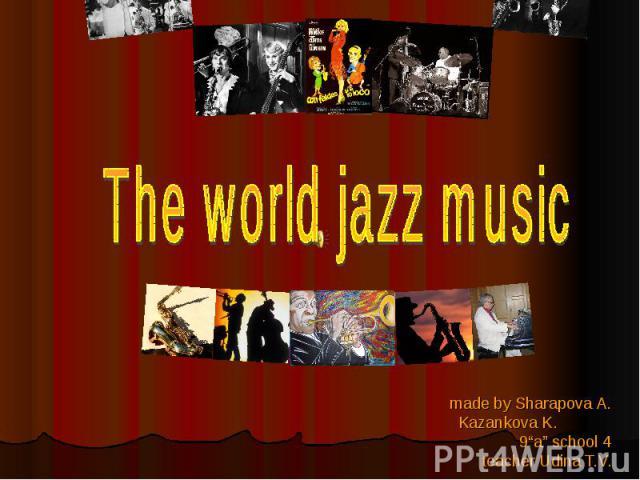 "The world jazz music made by Sharapova A. Kazankova K. 9""a"" school 4 teacher Udina T.V."