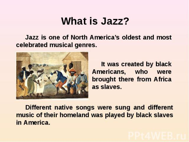 What is Jazz? Jazz is one of North America's oldest and most celebrated musical genres. It was created by black Americans, who were brought there from Africa as slaves. Different native songs were sung and different music of their homeland was playe…