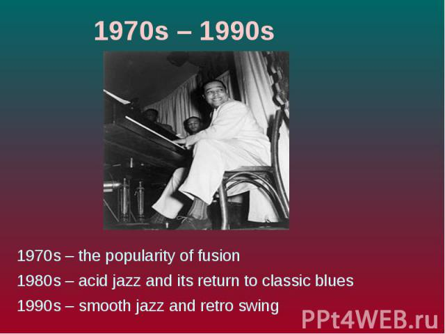 1970s – 1990s1970s – the popularity of fusion 1980s – acid jazz and its return to classic blues 1990s – smooth jazz and retro swing