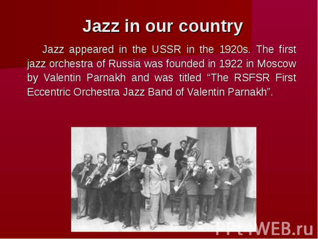 """Jazz in our country Jazz appeared in the USSR in the 1920s. The first jazz orchestra of Russia was founded in 1922 in Moscow by Valentin Parnakh and was titled """"The RSFSR First Eccentric Orchestra Jazz Band of Valentin Parnakh""""."""