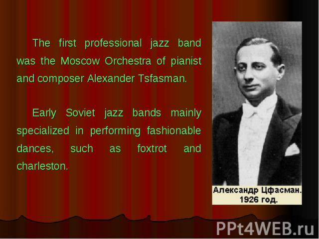 The first professional jazz band was the Moscow Orchestra of pianist and composer Alexander Tsfasman. Early Soviet jazz bands mainly specialized in performing fashionable dances, such as foxtrot and charleston.