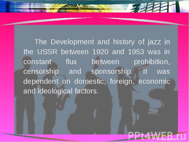 The Development and history of jazz in the USSR between 1920 and 1953 was in constant flux between prohibition, censorship and sponsorship. It was dependent on domestic, foreign, economic and ideological factors.