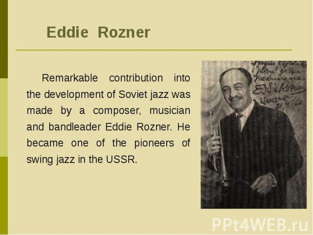 Eddie RoznerRemarkable contribution into the development of Soviet jazz was made by a composer, musician and bandleader Eddie Rozner. He became one of the pioneers of swing jazz in the USSR.