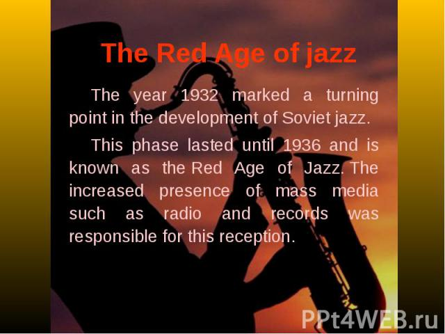 The Red Age of jazzThe year 1932 marked a turning point in the development of Soviet jazz. This phase lasted until 1936 and is known as theRed Age of Jazz.The increased presence of mass media such as radio and records was responsible for this reception.