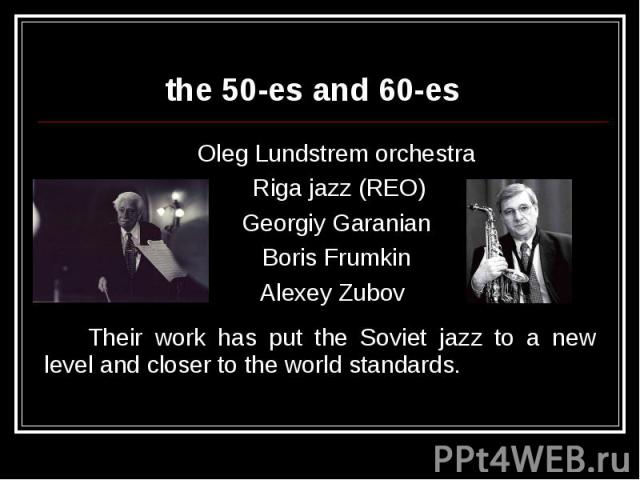 the 50-es and 60-esOleg Lundstrem orchestra Riga jazz (REO) Georgiy Garanian Boris Frumkin Alexey Zubov Their work has put the Soviet jazz to a new level and closer to the world standards.