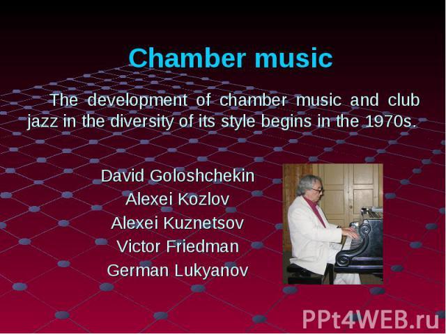 Chamber musicThe development of chamber music and club jazz in the diversity of its style begins in the 1970s. David Goloshchekin Alexei Kozlov Alexei Kuznetsov Victor Friedman German Lukyanov