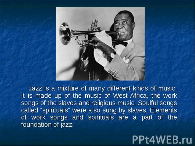 """Jazz is a mixture of many different kinds of music. It is made up of the music of West Africa, the work songs of the slaves and religious music. Soulful songs called """"spirituals"""" were also sung by slaves. Elements of work songs and spirituals are a …"""