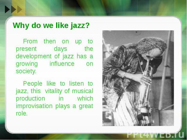 Why do we like jazz?From then on up to present days the development of jazz has a growing influence on society. People like to listen to jazz, this vitality of musical production in which improvisation plays a great role.