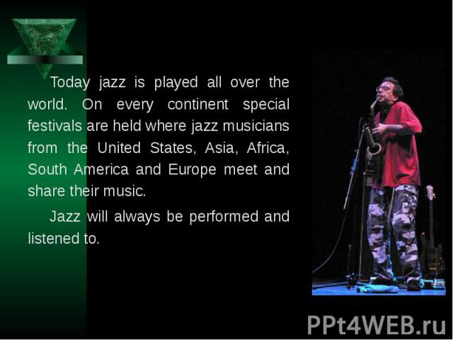 Today jazz is played all over the world. On every continent special festivals are held where jazz musicians from the United States, Asia, Africa, South America and Europe meet and share their music. Jazz will always be performed and listened to.