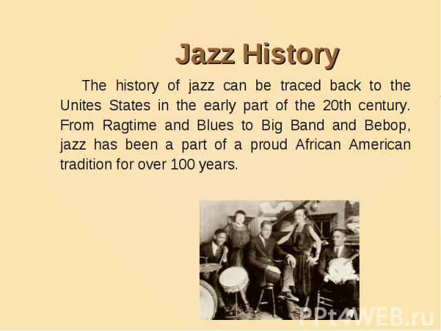 Jazz HistoryThe history of jazz can be traced back to the Unites States in the early part of the 20th century. From Ragtime and Blues to Big Band and Bebop, jazz has been a part of a proud African American tradition for over 100 years.