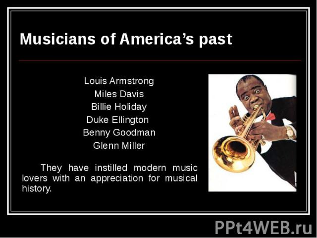 Musicians of America's past Louis Armstrong Miles Davis Billie Holiday Duke Ellington Benny Goodman Glenn Miller They have instilled modern music lovers with an appreciation for musical history.
