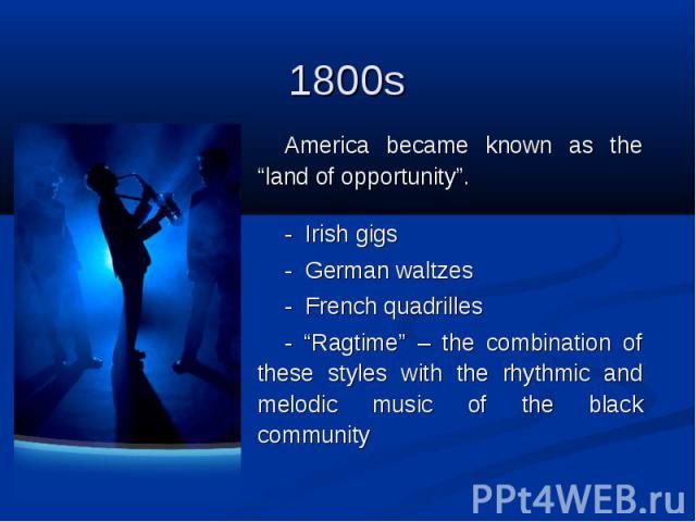 """1800s America became known as the """"land of opportunity"""". - Irish gigs - German waltzes - French quadrilles - """"Ragtime"""" – the combination of these styles with the rhythmic and melodic music of the black community"""