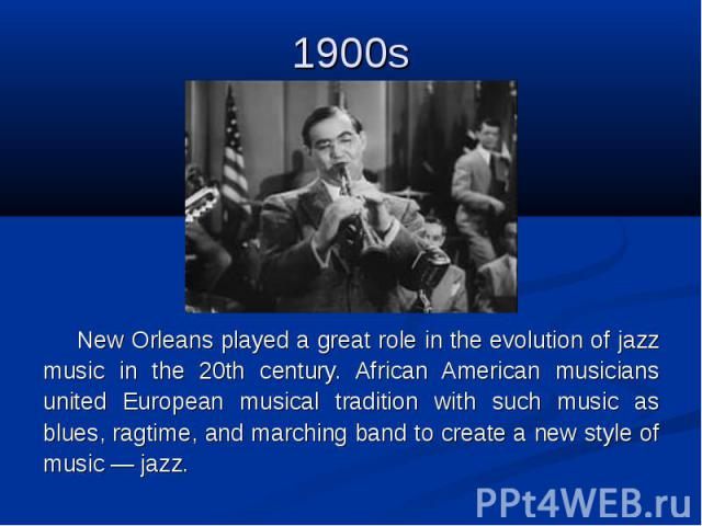1900s New Orleans played a great role in the evolution of jazz music in the 20th century. African American musicians united European musical tradition with such music as blues, ragtime, and marching band to create a new style of music — jazz.