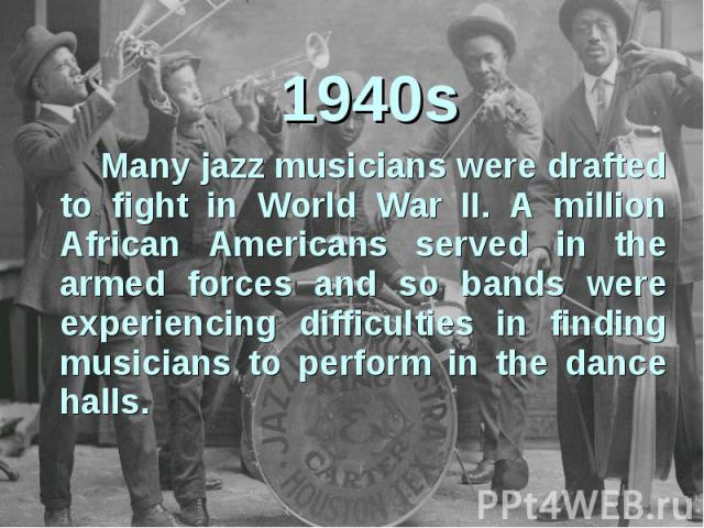 1940sMany jazz musicians were drafted to fight in World War II. A million African Americans served in the armed forces and so bands were experiencing difficulties in finding musicians to perform in the dance halls.
