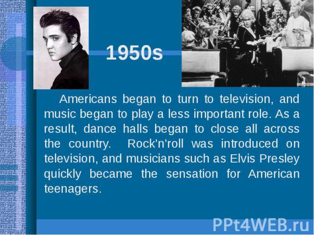 1950sAmericans began to turn to television, and music began to play a less important role. As a result, dance halls began to close all across the country. Rock'n'roll was introduced on television, and musicians such as Elvis Presley quickly became t…