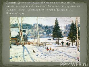 Среди поздних произведений Юона выделяются те, что написаны в деревне Лигачево п