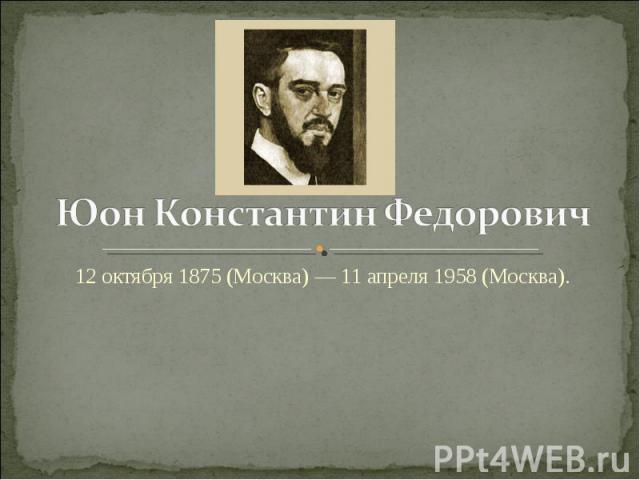 Юон Константин Федорович 12 октября 1875 (Москва) — 11 апреля 1958 (Москва).