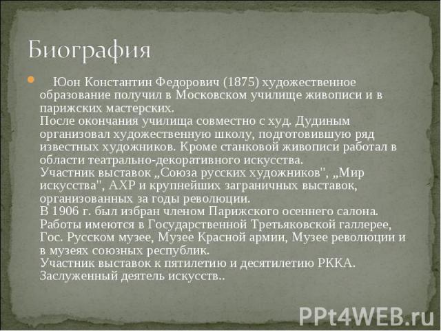 Биография Юон Константин Федорович (1875) художественное образование получил в Московском училище живописи и в парижских мастерских. После окончания училища совместно с худ. Дудиным организовал художественную школу, подготовившую ряд известных худож…