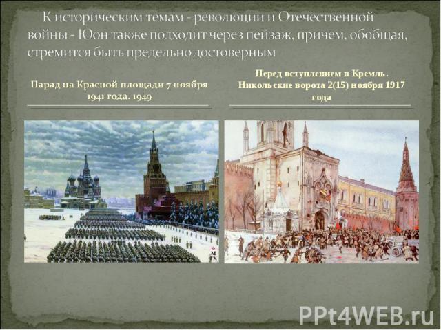 К историческим темам - революции и Отечественной войны - Юон также подходит через пейзаж, причем, обобщая, стремится быть предельно достовернымПарад на Красной площади 7 ноября 1941 года. 1949 Перед вступлением в Кремль. Никольские ворота 2(15) нояб…