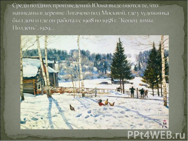 Среди поздних произведений Юона выделяются те, что написаны в деревне Лигачево под Москвой, где у художника был дом и где он работал с 1908 по 1958 г.