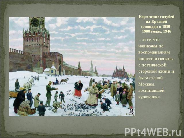 Кормление голубей на Красной площади в 1890-1900 годах, 1946…и те, что написаны по воспоминаниям юности и связаны с поэтической стороной жизни и быта старой Москвы, воспитавшей художника.