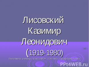 Лисовский Казимир Леонидович (1919-1980) Выполнила: ученица 2 класса МОУ СОШ №3