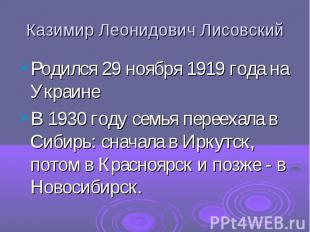 Казимир Леонидович Лисовский Родился 29 ноября 1919 года на Украине В 1930 году