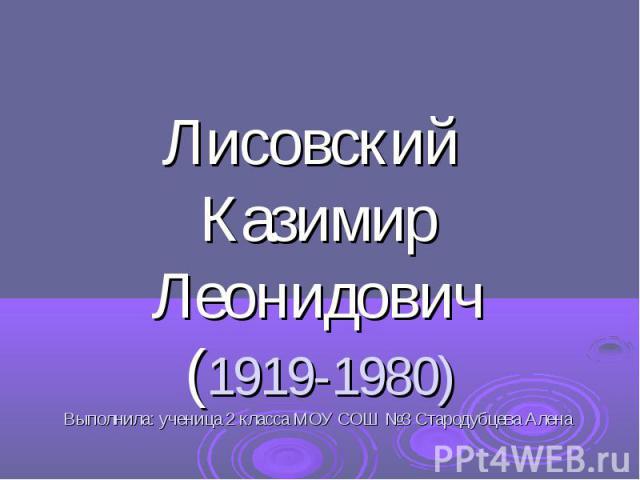Лисовский Казимир Леонидович (1919-1980) Выполнила: ученица 2 класса МОУ СОШ №3 Стародубцева Алена