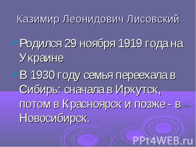 Казимир Леонидович Лисовский Родился 29 ноября 1919 года на Украине В 1930 году семья переехала в Сибирь: сначала в Иркутск, потом в Красноярск и позже - в Новосибирск.