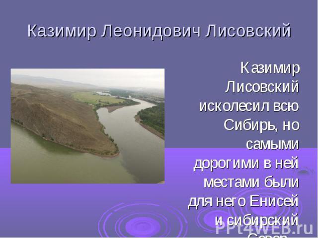 Казимир Леонидович ЛисовскийКазимир Лисовский исколесил всю Сибирь, но самыми дорогими в ней местами были для него Енисей и сибирский Север.
