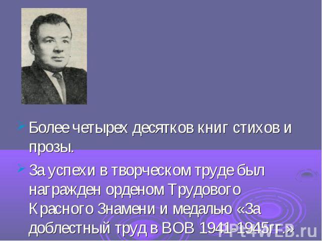 Более четырех десятков книг стихов и прозы. За успехи в творческом труде был награжден орденом Трудового Красного Знамени и медалью «За доблестный труд в ВОВ 1941-1945гг.»