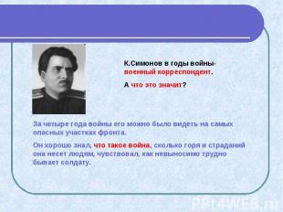 К.Симонов в годы войны- военный корреспондент. А что это значит? За четыре года