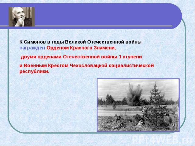 К Симонов в годы Великой Отечественной войны награжден Орденом Красного Знамени, двумя орденами Отечественной войны 1 ступени и Военным Крестом Чехословацкой социалистической республики.