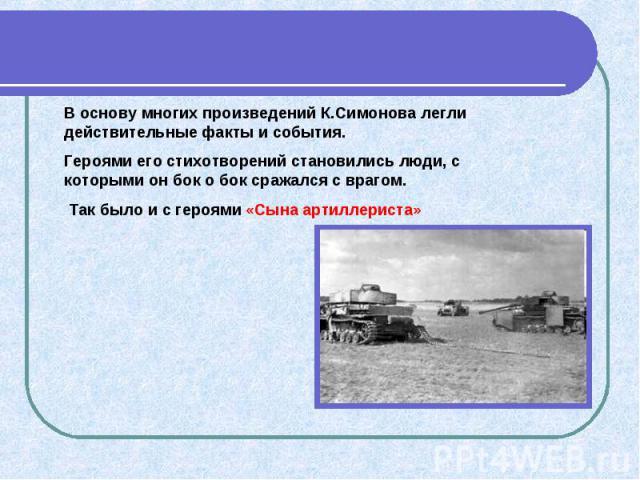 В основу многих произведений К.Симонова легли действительные факты и события. Героями его стихотворений становились люди, с которыми он бок о бок сражался с врагом. Так было и с героями «Сына артиллериста»