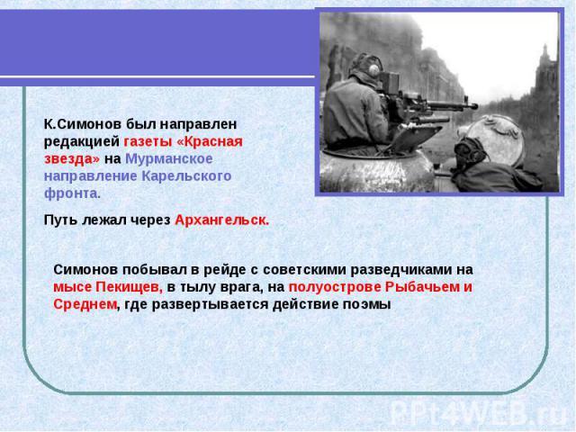 К.Симонов был направлен редакцией газеты «Красная звезда» на Мурманское направление Карельского фронта. Путь лежал через Архангельск. Симонов побывал в рейде с советскими разведчиками на мысе Пекищев, в тылу врага, на полуострове Рыбачьем и Среднем,…