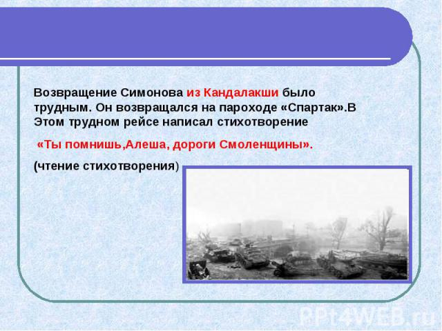 Возвращение Симонова из Кандалакши было трудным. Он возвращался на пароходе «Спартак».В Этом трудном рейсе написал стихотворение «Ты помнишь,Алеша, дороги Смоленщины». (чтение стихотворения)