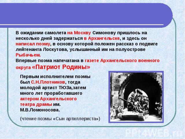 В ожидании самолета на Москву Симонову пришлось на несколько дней задержаться в Архангельске, и здесь он написал поэму, в основу которой положен рассказ о подвиге лейтенанта Лоскутова, услышанный им на полуострове Рыбачьем. Впервые поэма напечатана …