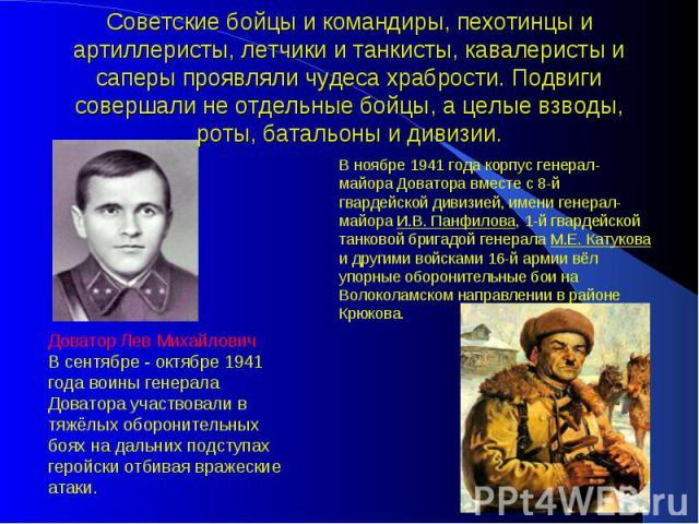 Советские бойцы и командиры, пехотинцы и артиллеристы, летчики и танкисты, кавалеристы и саперы проявляли чудеса храбрости. Подвиги совершали не отдельные бойцы, а целые взводы, роты, батальоны и дивизии. В ноябре 1941 года корпус генерал-майора Дов…