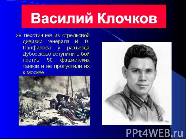 28 пехотинцев из стрелковой дивизии генерала И. В. Панфилова у разъезда Дубосеково вступили в бой против 50 фашистских танков и не пропустили их к Москве.