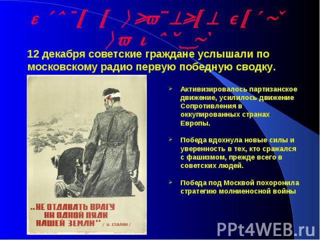 Итоги и значение битвы за Москву12 декабря советские граждане услышали по московскому радио первую победную сводку. Активизировалось партизанское движение, усилилось движение Сопротивления в оккупированных странах Европы. Победа вдохнула новые силы …