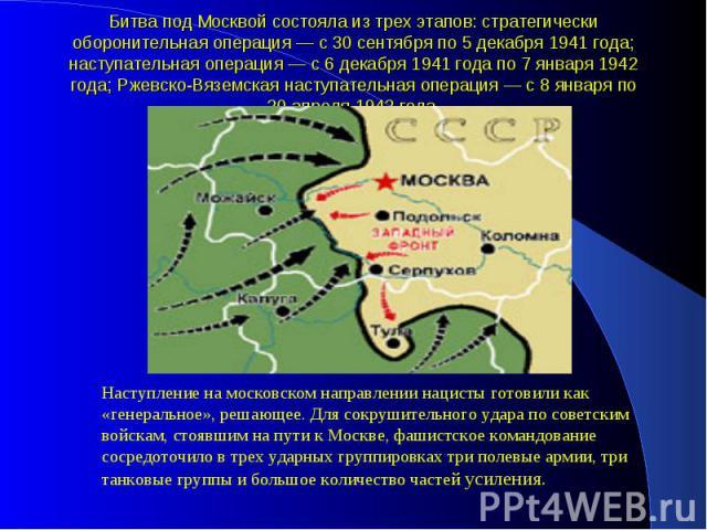 Битва под Москвой состояла из трех этапов: стратегически оборонительная операция — с 30 сентября по 5 декабря 1941 года; наступательная операция — с 6 декабря 1941 года по 7 января 1942 года; Ржевско-Вяземская наступательная операция — с 8 января по…