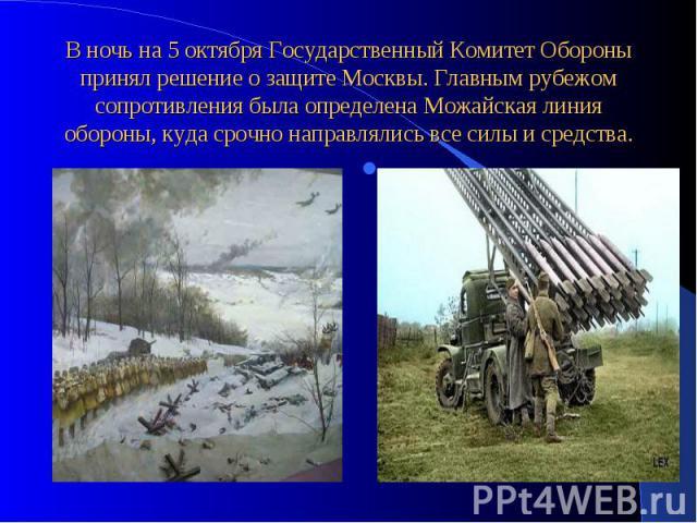 В ночь на 5 октября Государственный Комитет Обороны принял решение о защите Москвы. Главным рубежом сопротивления была определена Можайская линия обороны, куда срочно направлялись все силы и средства.