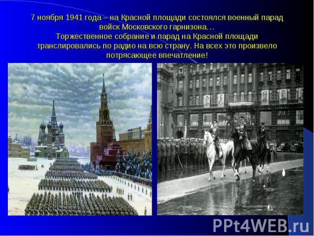 7 ноября 1941 года – на Красной площади состоялся военный парад войск Московского гарнизона… Торжественное собрание и парад на Красной площади транслировались по радио на всю страну. На всех это произвело потрясающее впечатление!