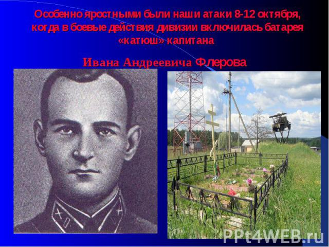 Особенно яростными были наши атаки 8-12 октября, когда в боевые действия дивизии включилась батарея «катюш» капитана Ивана Андреевича Флерова