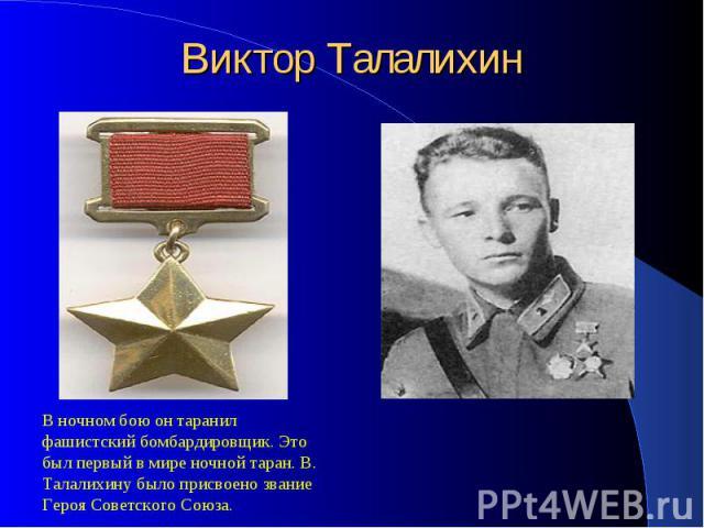 Виктор ТалалихинВ ночном бою он таранил фашистский бомбардировщик. Это был первый в мире ночной таран. В. Талалихину было присвоено звание Героя Советского Союза.