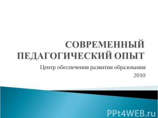 Современный педагогический опыт Центр обеспечения развития образования 2010